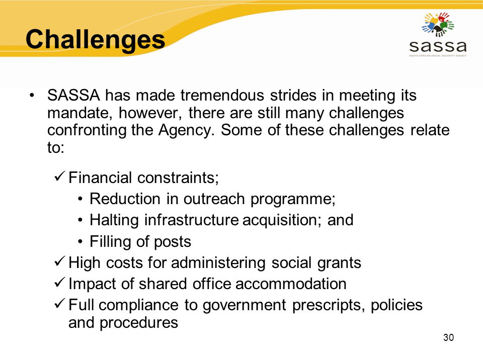 30 Challenges SASSA has made tremendous strides in meeting its mandate, however, there are still many challenges confronting the Agency. Some of these