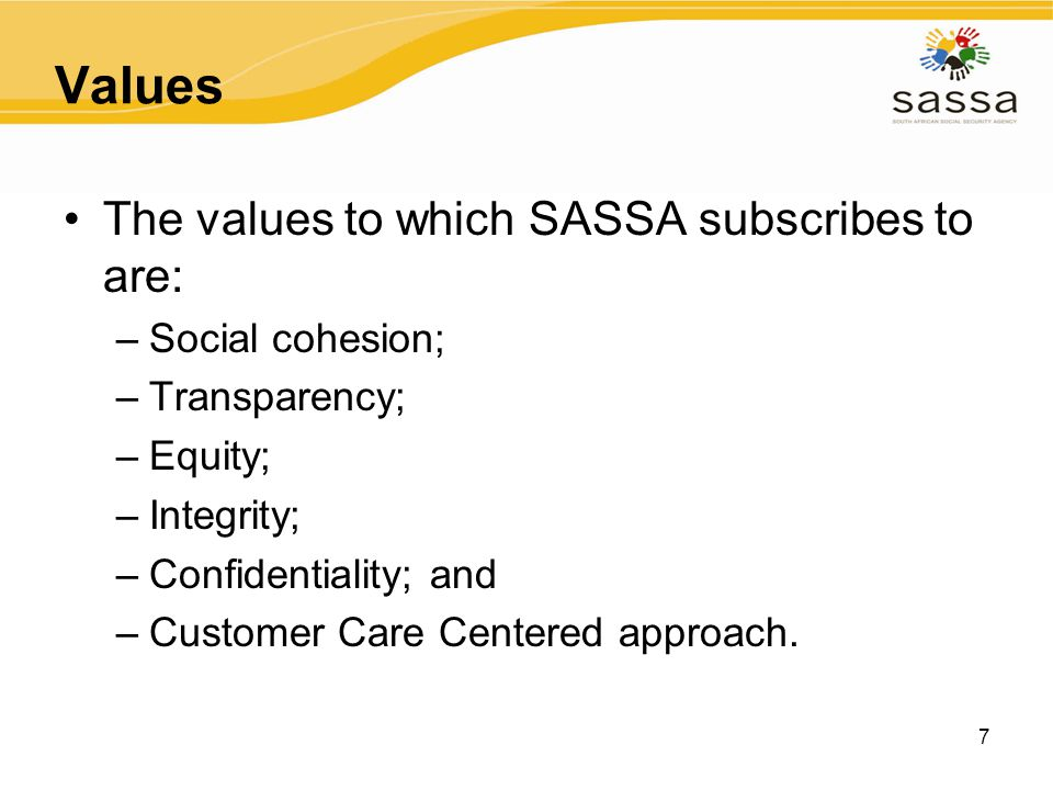 7 Values The values to which SASSA subscribes to are: –Social cohesion; –Transparency; –Equity; –Integrity; –Confidentiality; and –Customer Care Cente