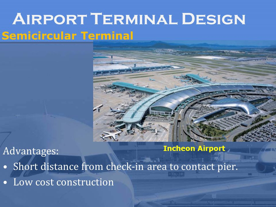 Advantages: Short distance from check-in area to contact pier. Low cost construction Incheon Airport Semicircular Terminal Airport Terminal Design