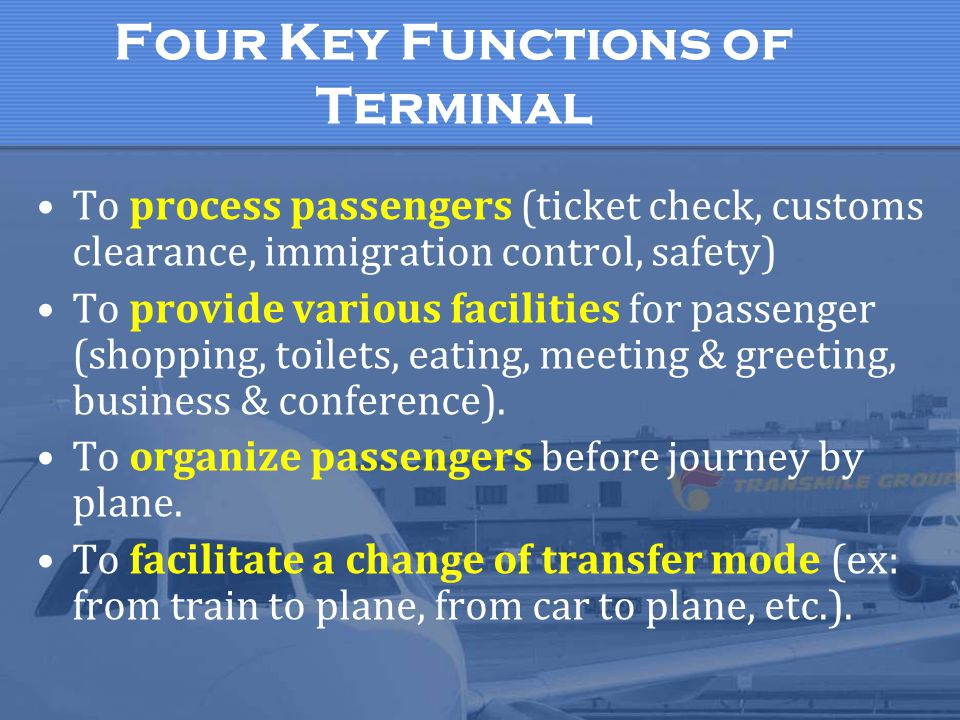 Four Key Functions of Terminal To process passengers (ticket check, customs clearance, immigration control, safety) To provide various facilities for