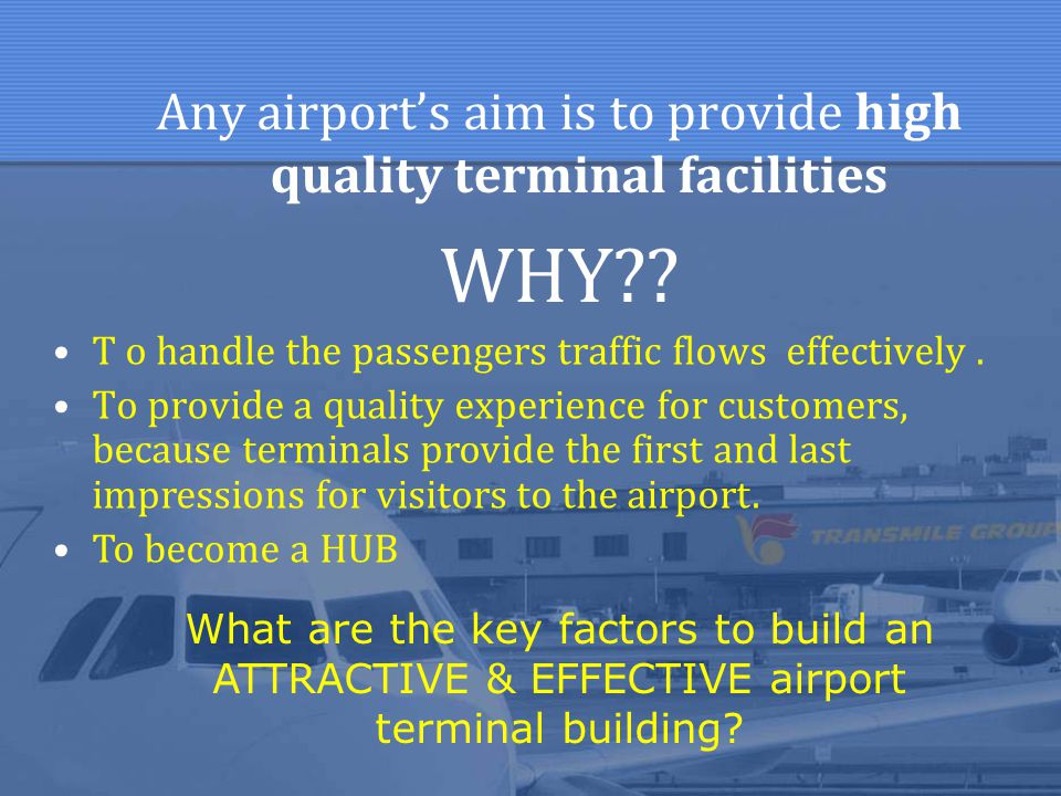 Any airport's aim is to provide high quality terminal facilities WHY?? T o handle the passengers traffic flows effectively. To provide a quality exper