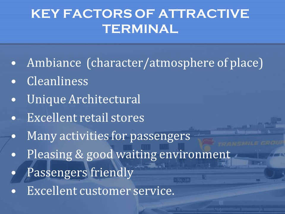KEY FACTORS OF ATTRACTIVE TERMINAL Ambiance (character/atmosphere of place) Cleanliness Unique Architectural Excellent retail stores Many activities f