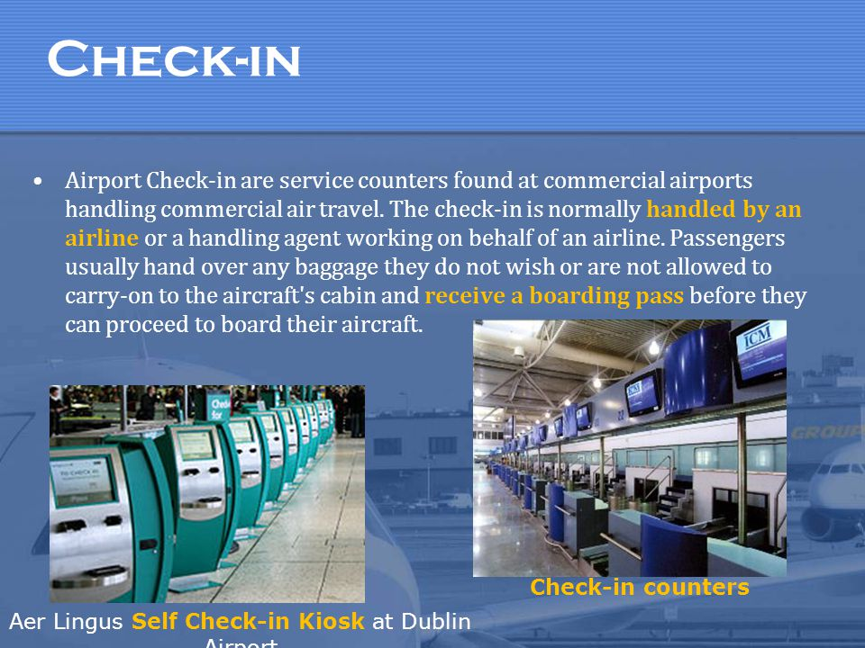 Check-in Airport Check-in are service counters found at commercial airports handling commercial air travel. The check-in is normally handled by an air