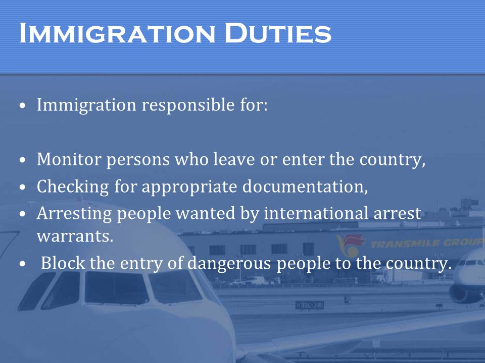 Immigration Duties Immigration responsible for: Monitor persons who leave or enter the country, Checking for appropriate documentation, Arresting peop