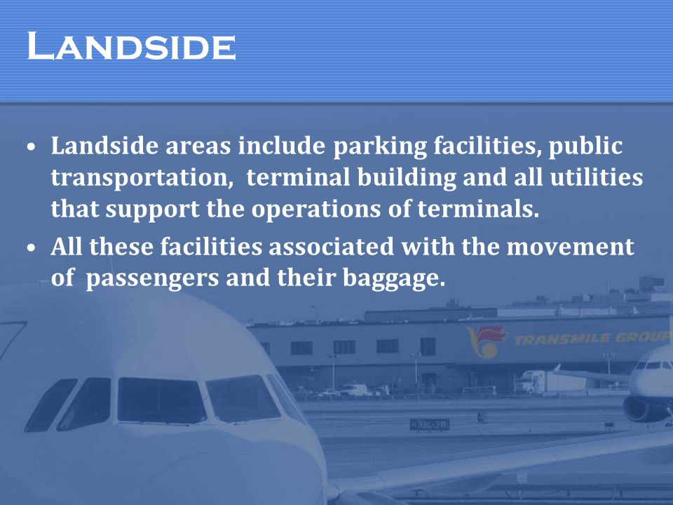 Landside areas include parking facilities, public transportation, terminal building and all utilities that support the operations of terminals. All th