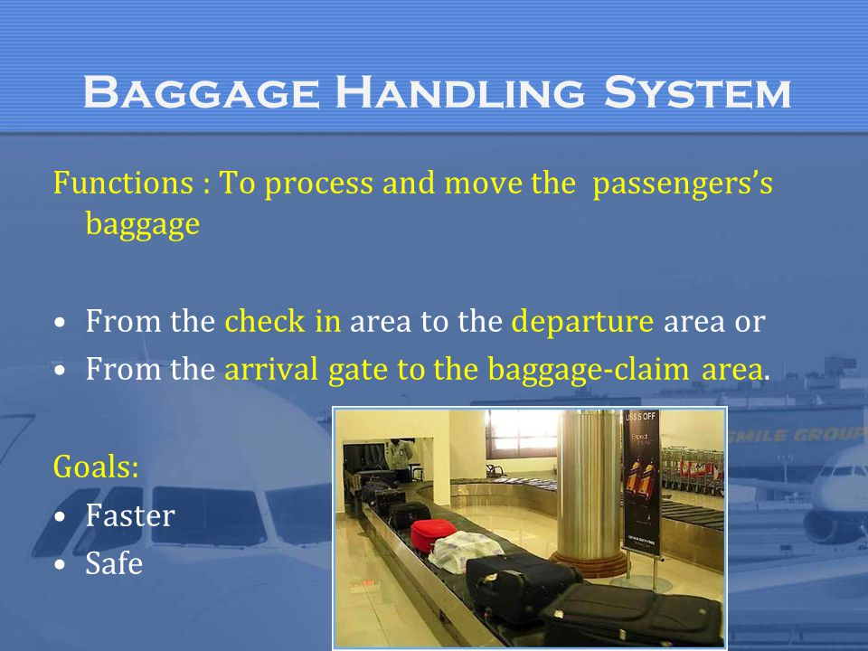 Baggage Handling System Functions : To process and move the passengers's baggage From the check in area to the departure area or From the arrival gate