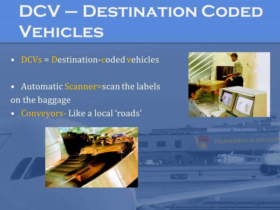 DCV – Destination Coded Vehicles DCVs = Destination-coded vehicles Automatic Scanner=scan the labels on the baggage Conveyors- Like a local 'roads'