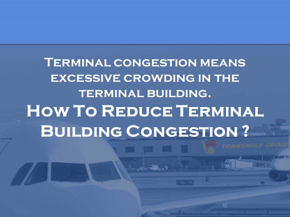Terminal congestion means excessive crowding in the terminal building. How To Reduce Terminal Building Congestion ?