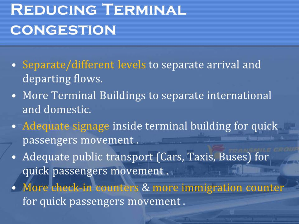 Reducing Terminal congestion Separate/different levels to separate arrival and departing flows. More Terminal Buildings to separate international and