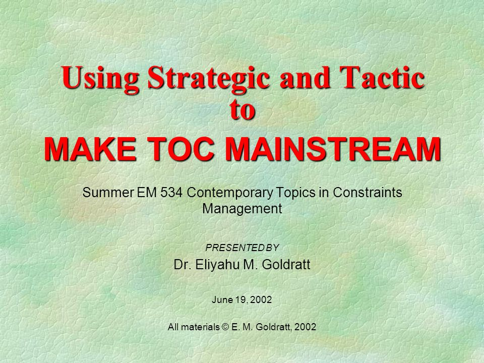 Using Strategic and Tactic to MAKE TOC MAINSTREAM Summer EM 534 Contemporary Topics in Constraints Management PRESENTED BY Dr.