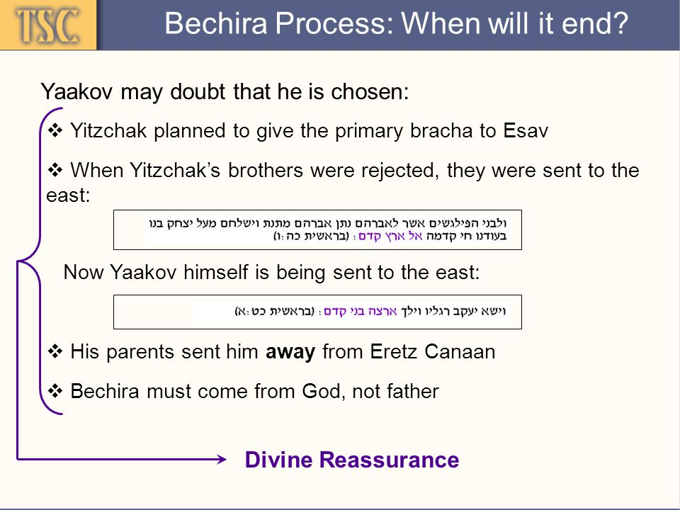 Divine Reassurance Yaakov may doubt that he is chosen:  Yitzchak planned to give the primary bracha to Esav  His parents sent him away from Eretz Canaan  When Yitzchak's brothers were rejected, they were sent to the east: Now Yaakov himself is being sent to the east:  Bechira must come from God, not father Bechira Process: When will it end