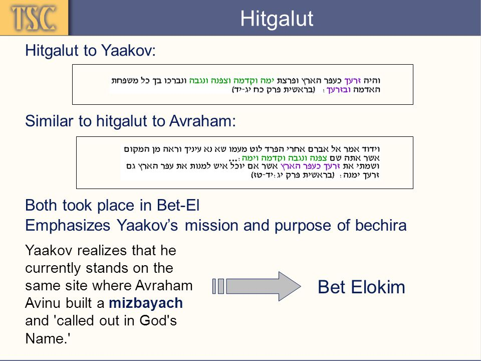 Hitgalut Emphasizes Yaakov's mission and purpose of bechira Similar to hitgalut to Avraham: Both took place in Bet-El Hitgalut to Yaakov: Yaakov realizes that he currently stands on the same site where Avraham Avinu built a mizbayach and called out in God s Name. Bet Elokim