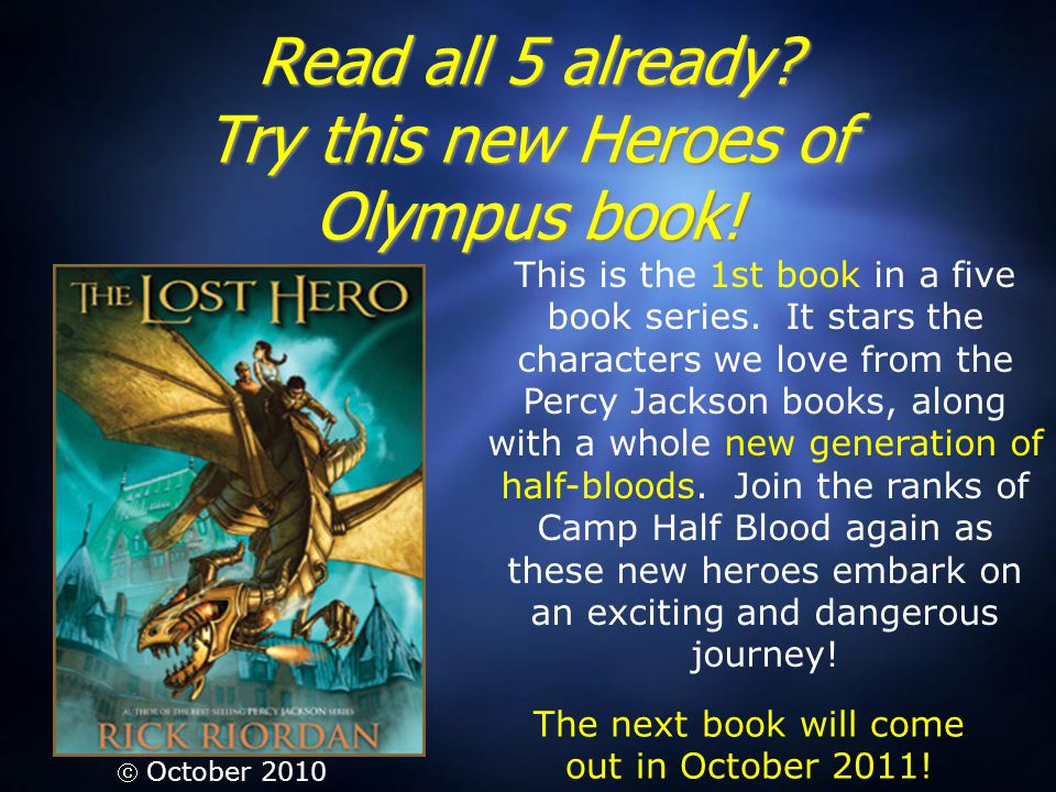 Read all 5 already? Try this new Heroes of Olympus book!  October 2010 This is the 1st book in a five book series. It stars the characters we love fr
