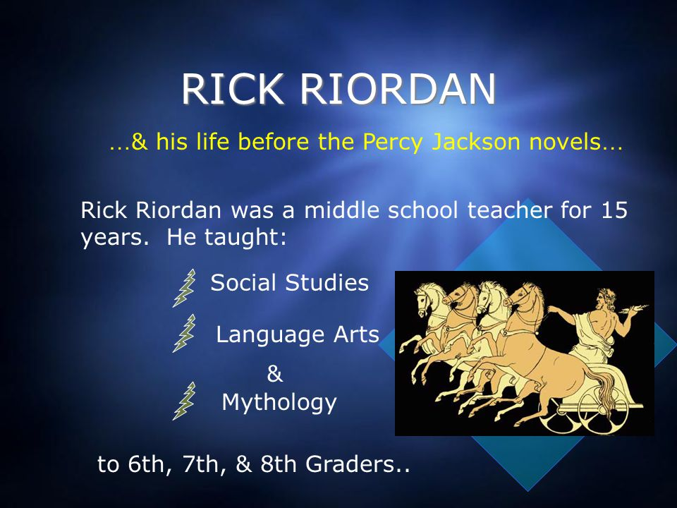 RICK RIORDAN … & his life before the Percy Jackson novels … Rick Riordan was a middle school teacher for 15 years. He taught: Social Studies Language
