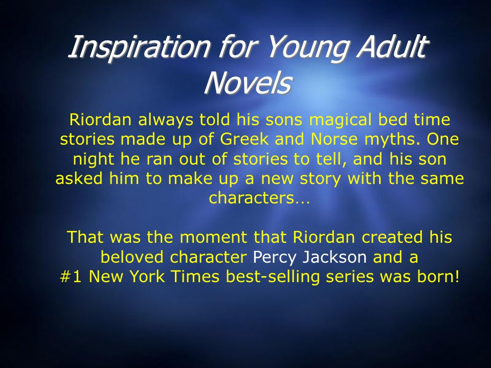 Inspiration for Young Adult Novels Riordan always told his sons magical bed time stories made up of Greek and Norse myths. One night he ran out of sto