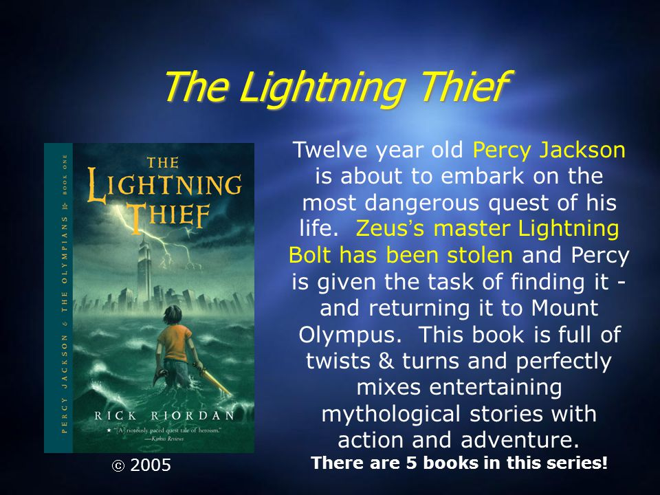 The Lightning Thief Twelve year old Percy Jackson is about to embark on the most dangerous quest of his life. Zeus ' s master Lightning Bolt has been