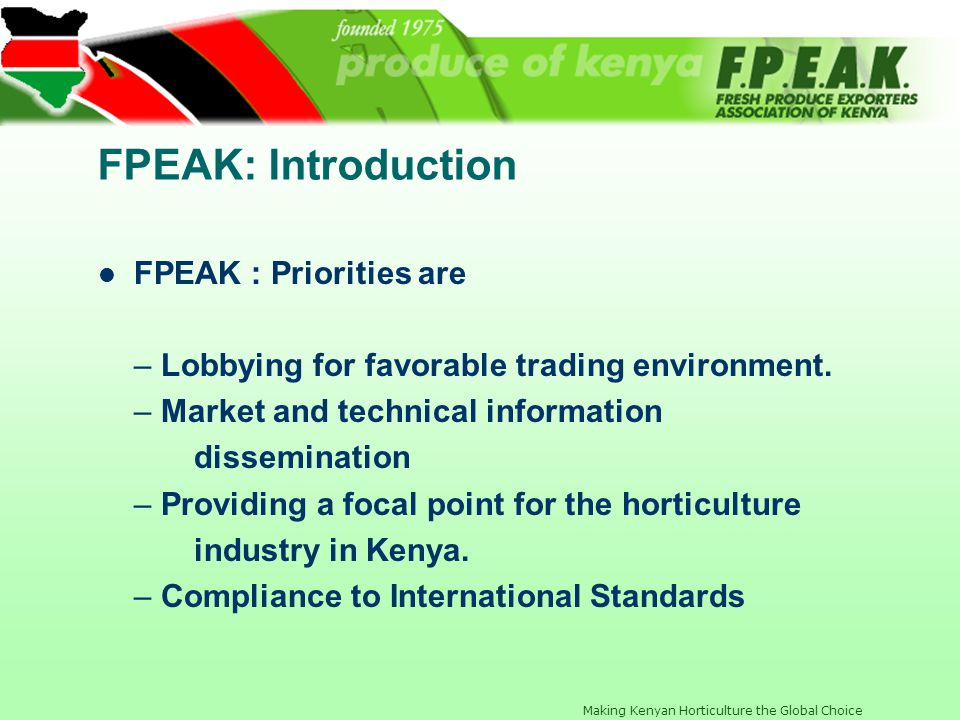 Making Kenyan Horticulture the Global Choice FPEAK: Introduction FPEAK : Priorities are – Lobbying for favorable trading environment. – Market and tec