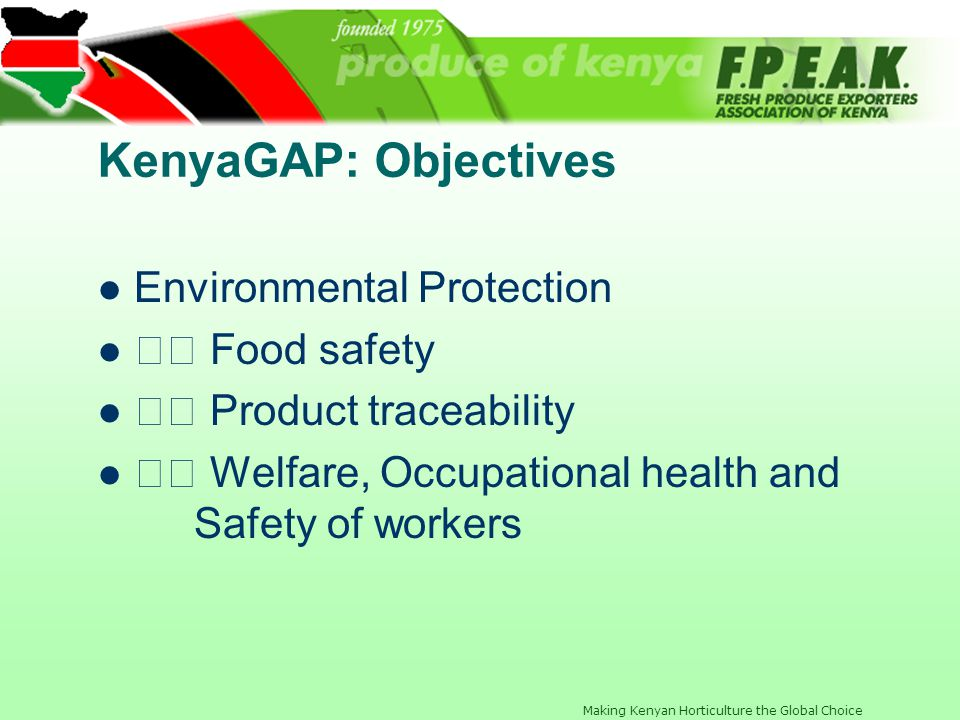 Making Kenyan Horticulture the Global Choice Essentials of KenyaGAP Emphasis on Food safety and Traceability Customized to Kenyan conditions - National interpretation guidelines included Inclusive: Large and small-scale growers Flower and Vegetable Scopes Risk-based GAP application Includes what and how information QMS template included Adaptable to other countries