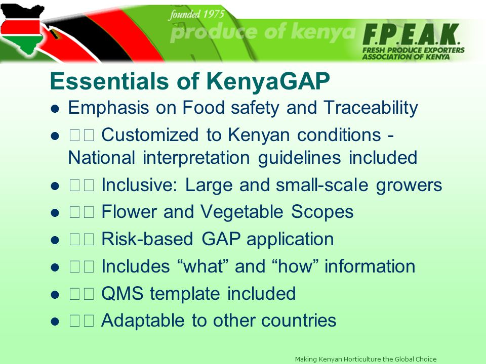 Making Kenyan Horticulture the Global Choice KenyaGAP Benefits Minimises costs through: Risk assessment approach to soil and water analysis Regional mapping Benchmarked to international standards Local expertise and CBs available Consultative in Design and development