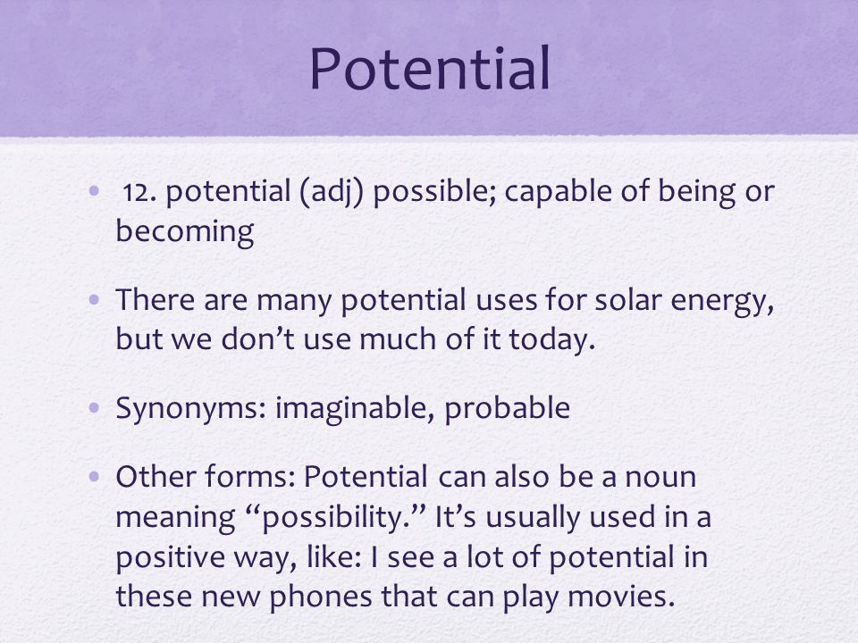 Potential 12. potential (adj) possible; capable of being or becoming There are many potential uses for solar energy, but we don't use much of it today