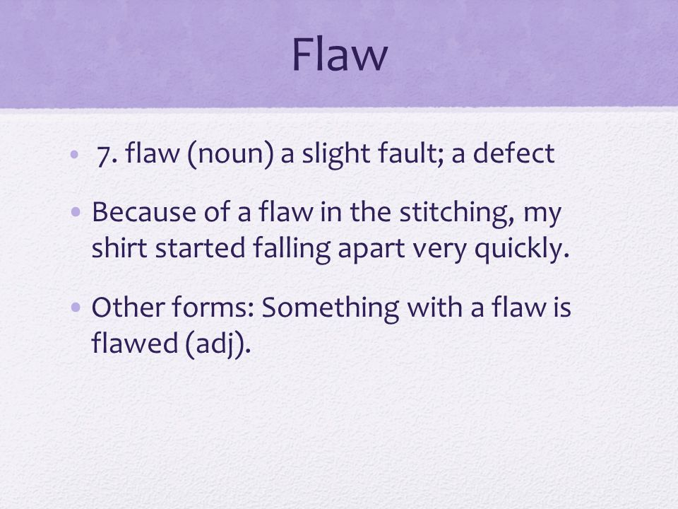 Flaw 7. flaw (noun) a slight fault; a defect Because of a flaw in the stitching, my shirt started falling apart very quickly. Other forms: Something w