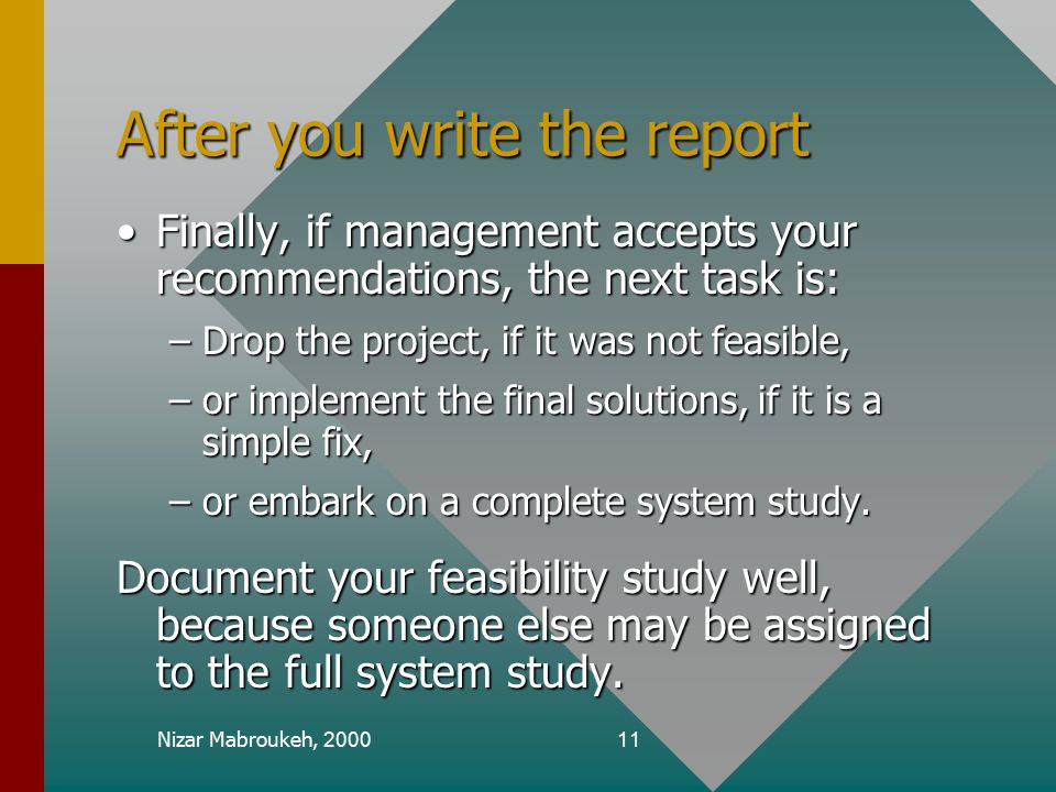 Nizar Mabroukeh, 200011 After you write the report Finally, if management accepts your recommendations, the next task is:Finally, if management accepts your recommendations, the next task is: –Drop the project, if it was not feasible, –or implement the final solutions, if it is a simple fix, –or embark on a complete system study.