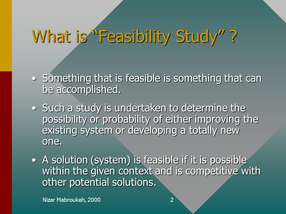 "Nizar Mabroukeh, 20002 What is ""Feasibility Study"" ? Something that is feasible is something that can be accomplished.Something that is feasible is so"