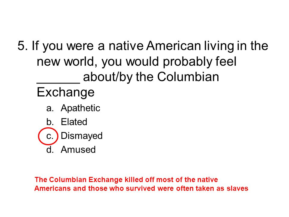 5. If you were a native American living in the new world, you would probably feel ______ about/by the Columbian Exchange a.Apathetic b.Elated c.Dismay