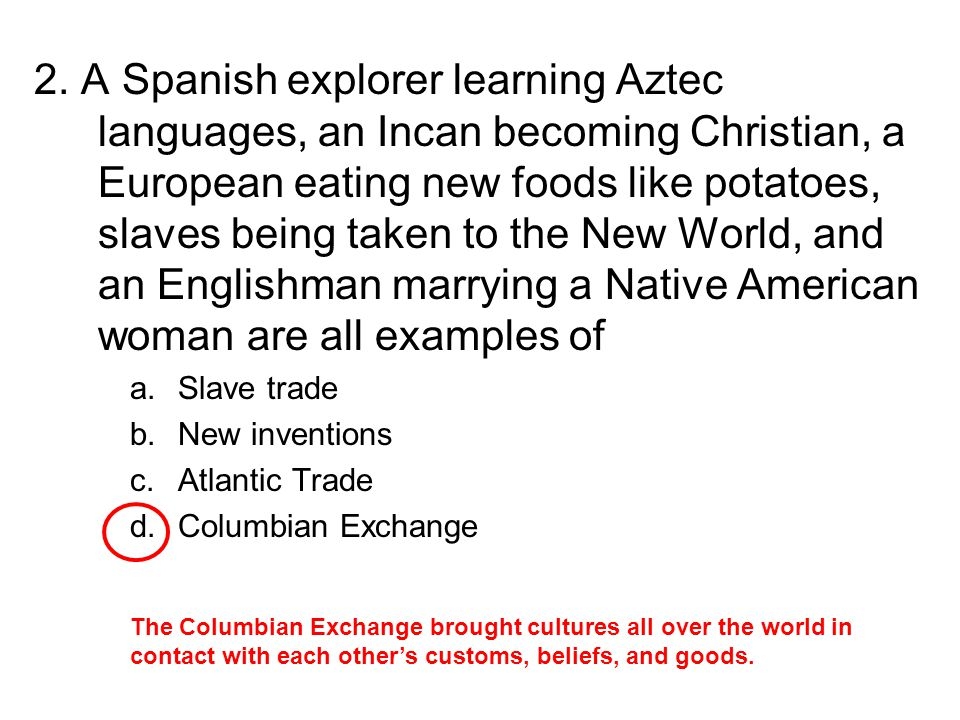 2. A Spanish explorer learning Aztec languages, an Incan becoming Christian, a European eating new foods like potatoes, slaves being taken to the New