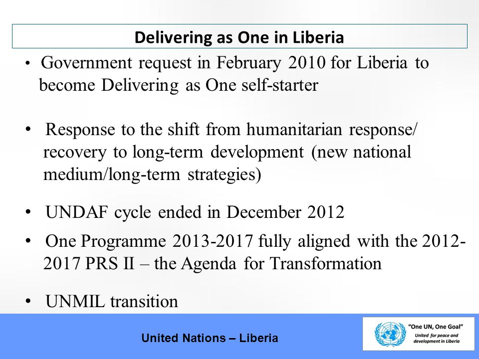 Liberia: UNIQUE in DaO United Nations – Liberia Liberia is the first post-conflict country with an Integrated Mission to embark on Delivering as One SRSG is Coordinator of the UN in Liberia Responsibility to implement Delivering as One delegated to DSRSG (CDG), who is also the RC/HC Integrated mission setting: management and coordination mechanisms have UNCT and UNMIL participation