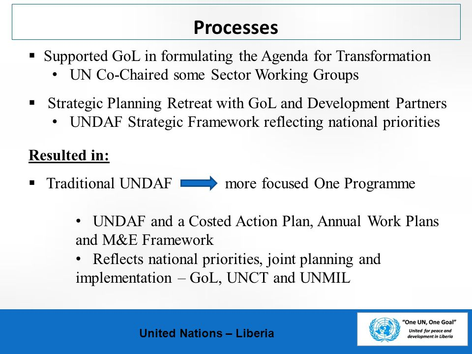 Processes United Nations – Liberia  Supported GoL in formulating the Agenda for Transformation UN Co-Chaired some Sector Working Groups  Strategic Planning Retreat with GoL and Development Partners UNDAF Strategic Framework reflecting national priorities Resulted in:  Traditional UNDAF more focused One Programme UNDAF and a Costed Action Plan, Annual Work Plans and M&E Framework Reflects national priorities, joint planning and implementation – GoL, UNCT and UNMIL
