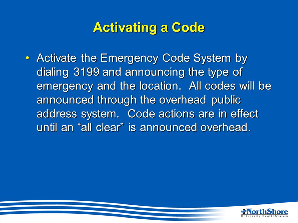 Activating a Code Activate the Emergency Code System by dialing 3199 and announcing the type of emergency and the location.