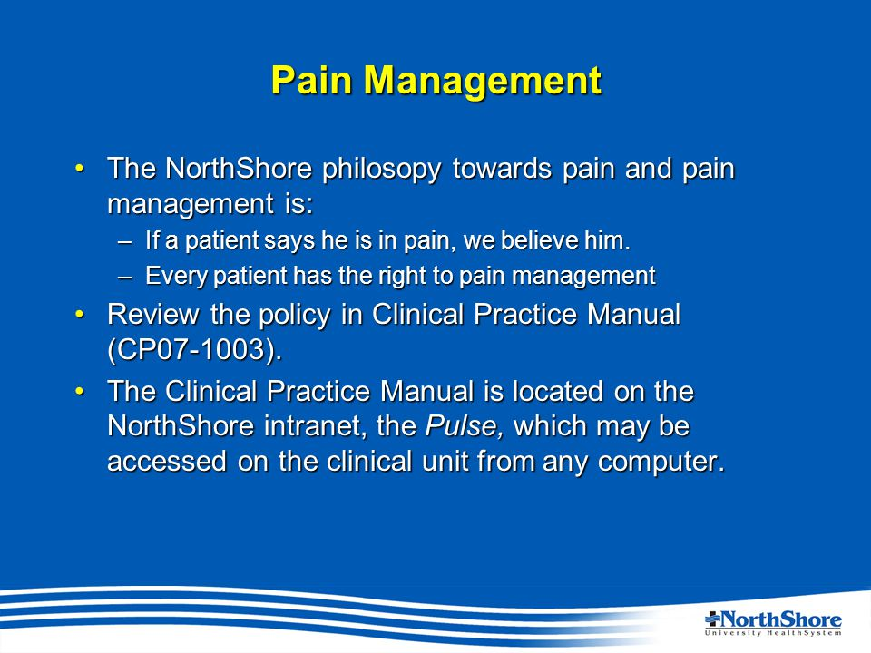 Pain Management The NorthShore philosopy towards pain and pain management is:The NorthShore philosopy towards pain and pain management is: –If a patient says he is in pain, we believe him.