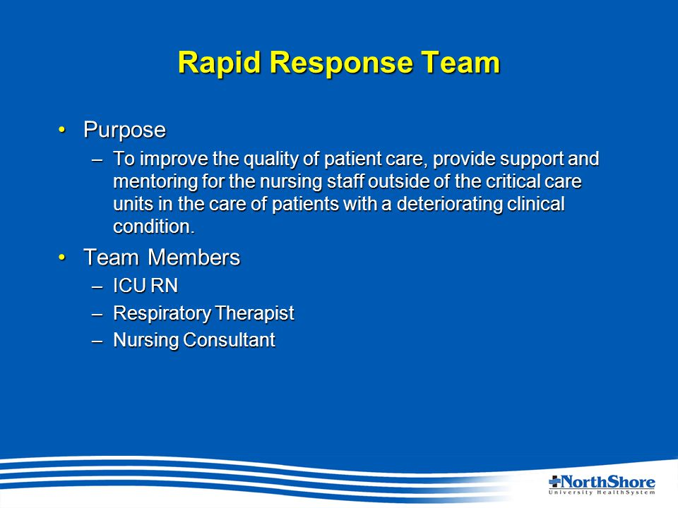 Rapid Response Team PurposePurpose –To improve the quality of patient care, provide support and mentoring for the nursing staff outside of the critical care units in the care of patients with a deteriorating clinical condition.