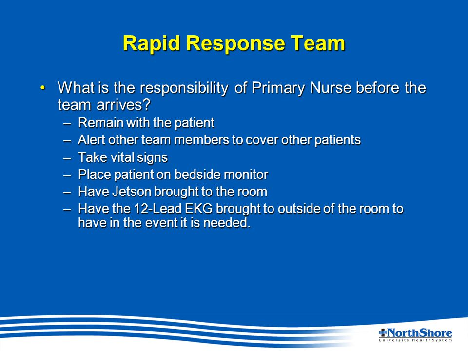 Rapid Response Team What is the responsibility of Primary Nurse before the team arrives What is the responsibility of Primary Nurse before the team arrives.