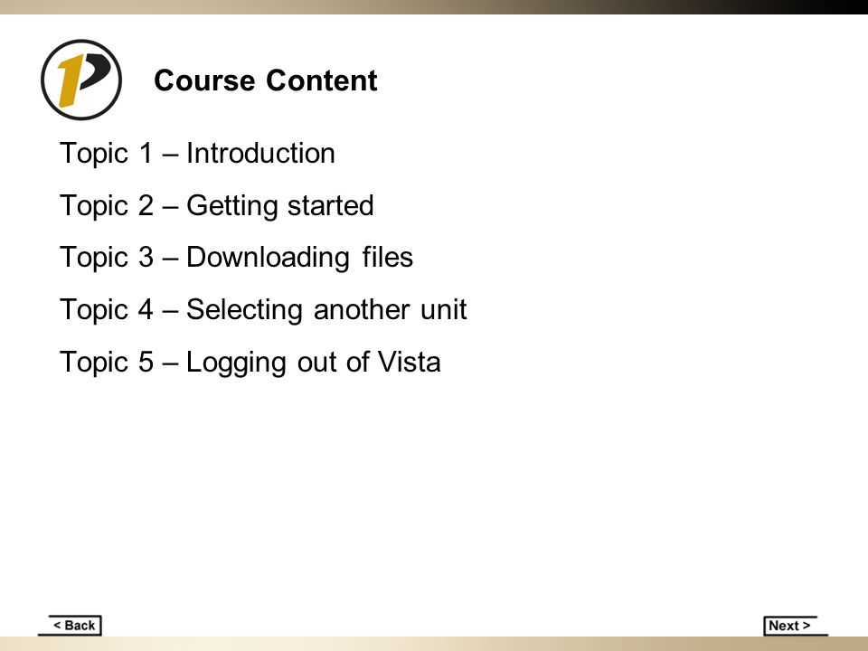 Course Content Topic 1 – Introduction Topic 2 – Getting started Topic 3 – Downloading files Topic 4 – Selecting another unit Topic 5 – Logging out of Vista
