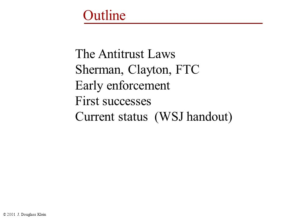 © 2001 J. Douglass Klein Outline The Antitrust Laws Sherman, Clayton, FTC Early enforcement First successes Current status (WSJ handout)