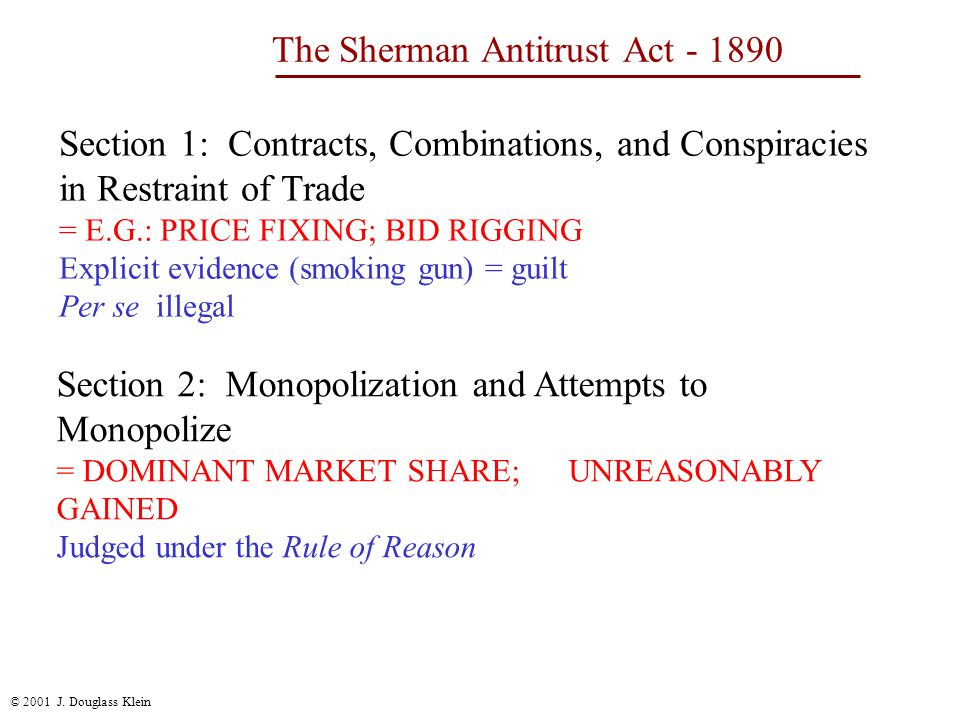 © 2001 J. Douglass Klein The Sherman Antitrust Act - 1890 Section 1: Contracts, Combinations, and Conspiracies in Restraint of Trade = E.G.: PRICE FIX