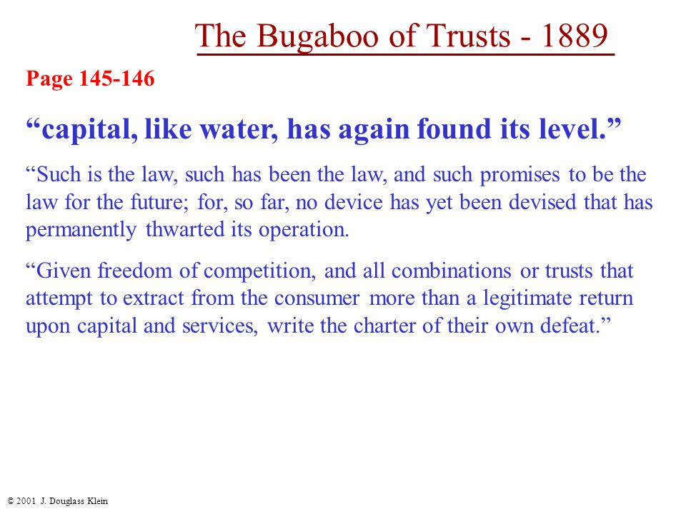 """© 2001 J. Douglass Klein The Bugaboo of Trusts - 1889 Page 145-146 """"capital, like water, has again found its level."""" """"Such is the law, such has been t"""