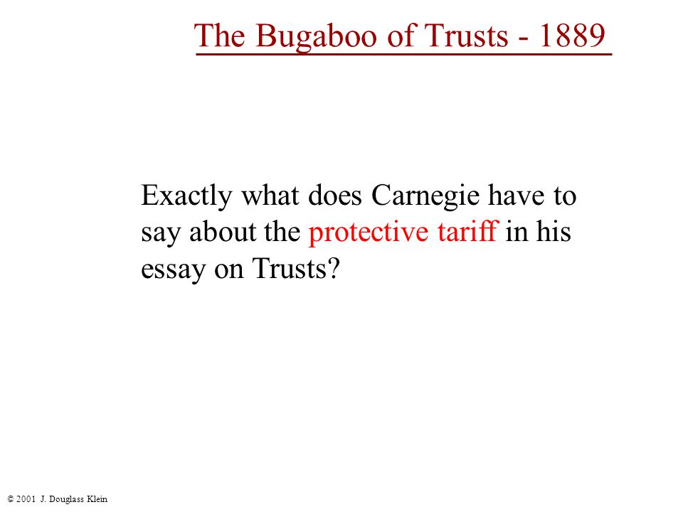 © 2001 J. Douglass Klein The Bugaboo of Trusts - 1889 Exactly what does Carnegie have to say about the protective tariff in his essay on Trusts?