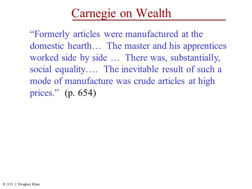 """© 2001 J. Douglass Klein Carnegie on Wealth """"Formerly articles were manufactured at the domestic hearth… The master and his apprentices worked side by"""