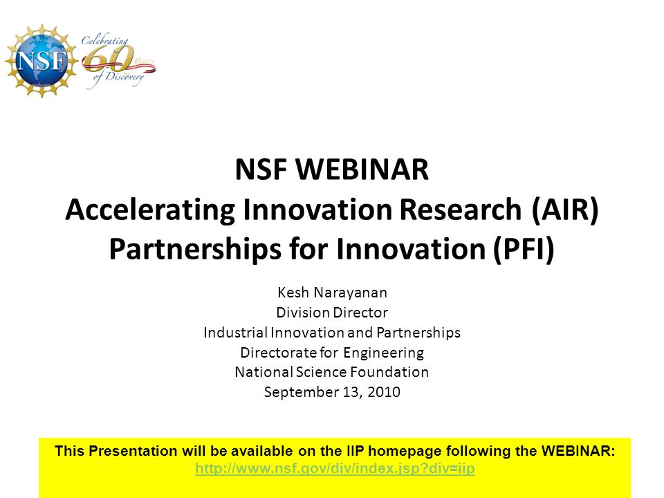 AIR: Research Alliance Competition ($8M) Key Requirements per NSF 10-608 – LOI required and due December 1, 2010 – Full proposal due February 1, 2011 – Award: $1M/2 Years per grant Third-party investment (1:1) required Up to 25% in-kind, and the rest in cash PI (along with a representative from the partner entity, and a representative of a third party investor) must present (at NSF) the first year's accomplishments and plans for the second year 12Directorate for Engineering