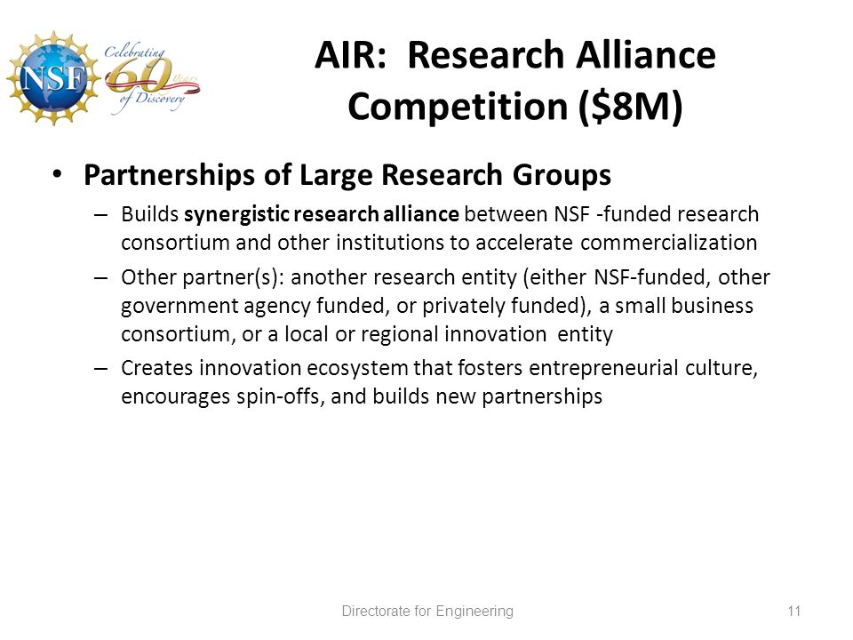 AIR: Research Alliance Competition ($8M) Partnerships of Large Research Groups – Builds synergistic research alliance between NSF -funded research consortium and other institutions to accelerate commercialization – Other partner(s): another research entity (either NSF-funded, other government agency funded, or privately funded), a small business consortium, or a local or regional innovation entity – Creates innovation ecosystem that fosters entrepreneurial culture, encourages spin-offs, and builds new partnerships Directorate for Engineering11