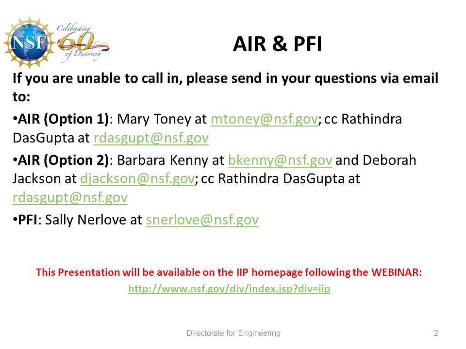 AIR & PFI 2Directorate for Engineering If you are unable to call in, please send in your questions via email to: AIR (Option 1): Mary Toney at mtoney@nsf.gov; cc Rathindra DasGupta at rdasgupt@nsf.govmtoney@nsf.govrdasgupt@nsf.gov AIR (Option 2): Barbara Kenny at bkenny@nsf.gov and Deborah Jackson at djackson@nsf.gov; cc Rathindra DasGupta at rdasgupt@nsf.govbkenny@nsf.govdjackson@nsf.gov rdasgupt@nsf.gov PFI: Sally Nerlove at snerlove@nsf.govsnerlove@nsf.gov This Presentation will be available on the IIP homepage following the WEBINAR: http://www.nsf.gov/div/index.jsp div=iip