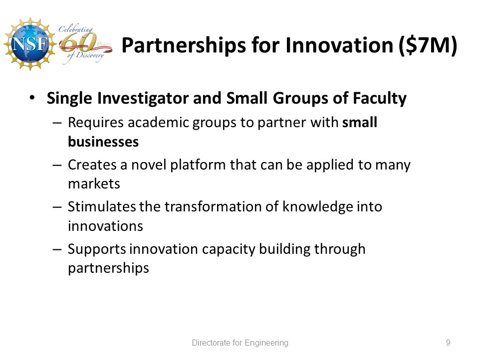 Partnerships for Innovation ($7M) Single Investigator and Small Groups of Faculty – Requires academic groups to partner with small businesses – Creates a novel platform that can be applied to many markets – Stimulates the transformation of knowledge into innovations – Supports innovation capacity building through partnerships Directorate for Engineering9
