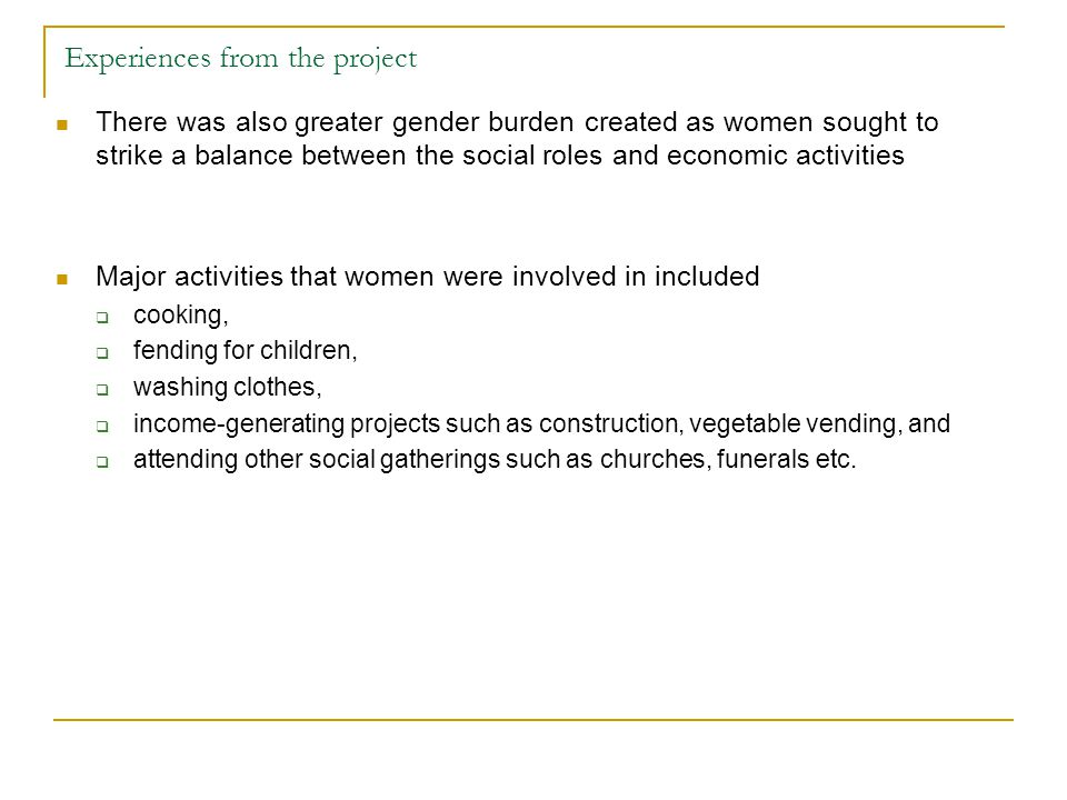 Experiences from the project There was also greater gender burden created as women sought to strike a balance between the social roles and economic ac
