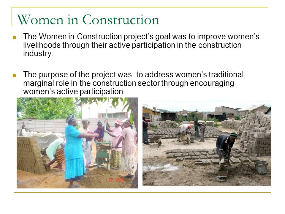Women in Construction The Women in Construction project's goal was to improve women's livelihoods through their active participation in the constructi