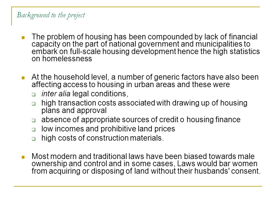 Background to the project The problem of housing has been compounded by lack of financial capacity on the part of national government and municipalities to embark on full-scale housing development hence the high statistics on homelessness At the household level, a number of generic factors have also been affecting access to housing in urban areas and these were  inter alia legal conditions,  high transaction costs associated with drawing up of housing plans and approval  absence of appropriate sources of credit o housing finance  low incomes and prohibitive land prices  high costs of construction materials.