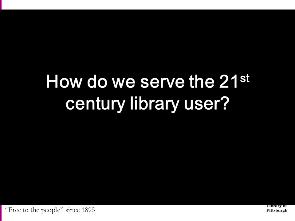 Free to the people since 1895 How do we serve the 21 st century library user