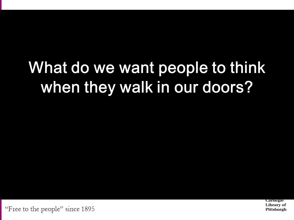 Free to the people since 1895 What do we want people to think when they walk in our doors
